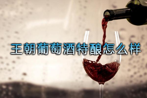王朝葡萄酒特酿怎么样